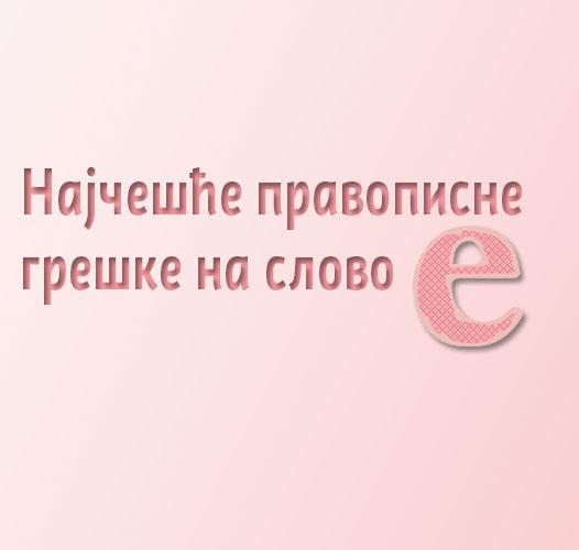 Најчешће правописне грешке (на слово Е)